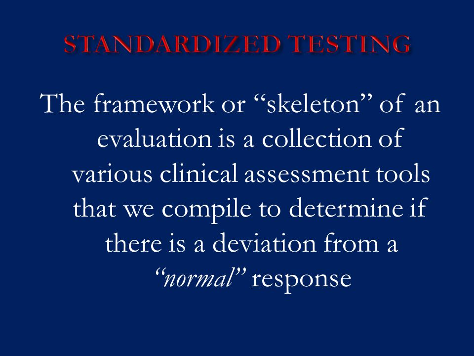 """The framework or """"skeleton"""" of an evaluation is a collection of various clinical assessment tools that we compile to determine if there is a deviation"""