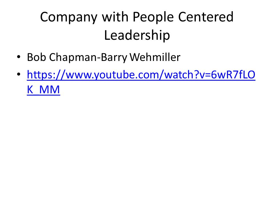 Company with People Centered Leadership Bob Chapman-Barry Wehmiller https://www.youtube.com/watch v=6wR7fLO K_MM https://www.youtube.com/watch v=6wR7fLO K_MM