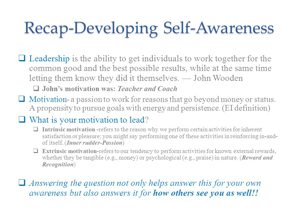 Recap-Developing Self-Awareness  Leadership is the ability to get individuals to work together for the common good and the best possible results, while at the same time letting them know they did it themselves.