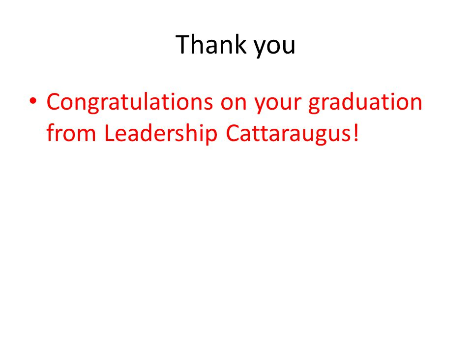 Thank you Congratulations on your graduation from Leadership Cattaraugus!
