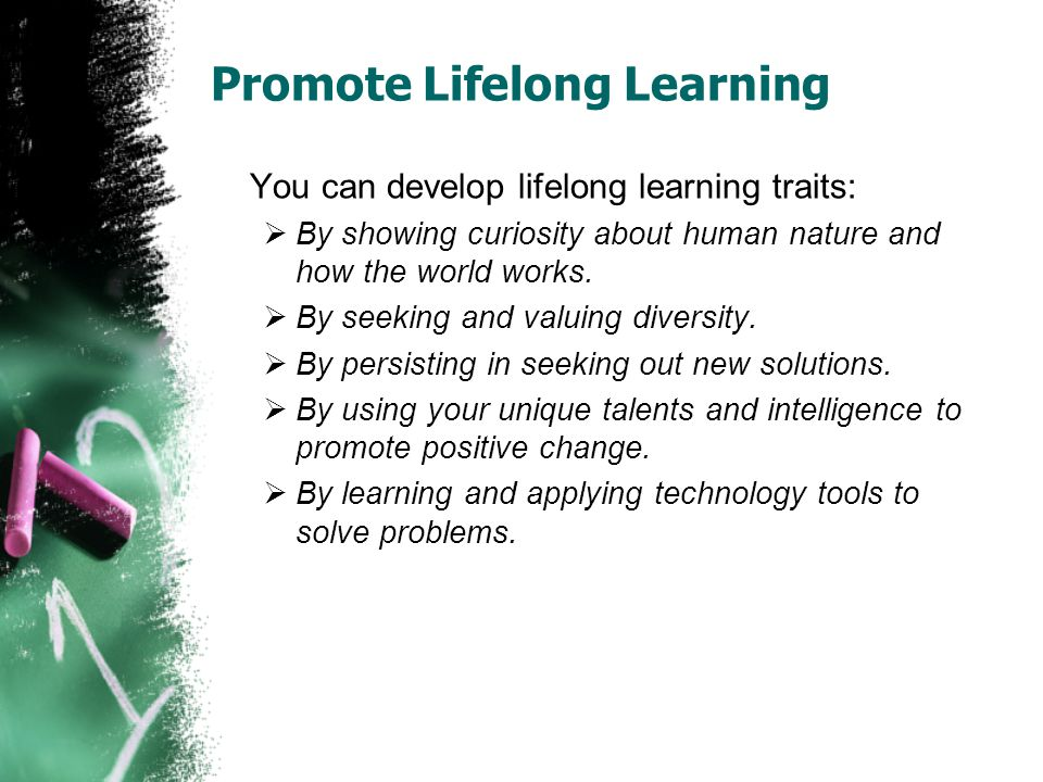 Promote Lifelong Learning You can develop lifelong learning traits:  By showing curiosity about human nature and how the world works.
