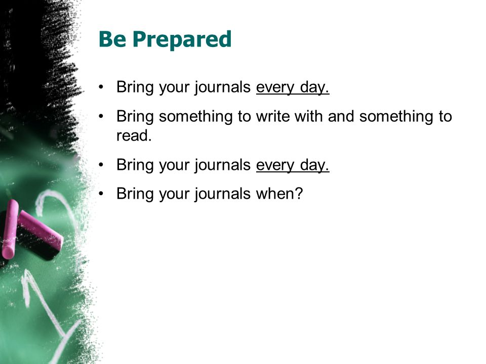 Be Prepared Bring your journals every day. Bring something to write with and something to read.