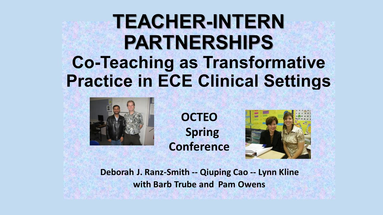 TEACHER-INTERN PARTNERSHIPS TEACHER-INTERN PARTNERSHIPS Co-Teaching as Transformative Practice in ECE Clinical Settings OCTEO Spring Conference Deborah J.