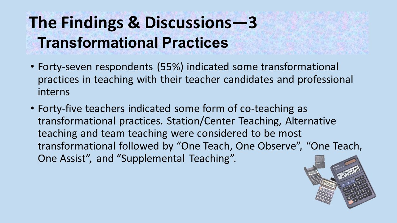 The Findings & Discussions—3 Transformational Practices Forty-seven respondents (55%) indicated some transformational practices in teaching with their teacher candidates and professional interns Forty-five teachers indicated some form of co-teaching as transformational practices.