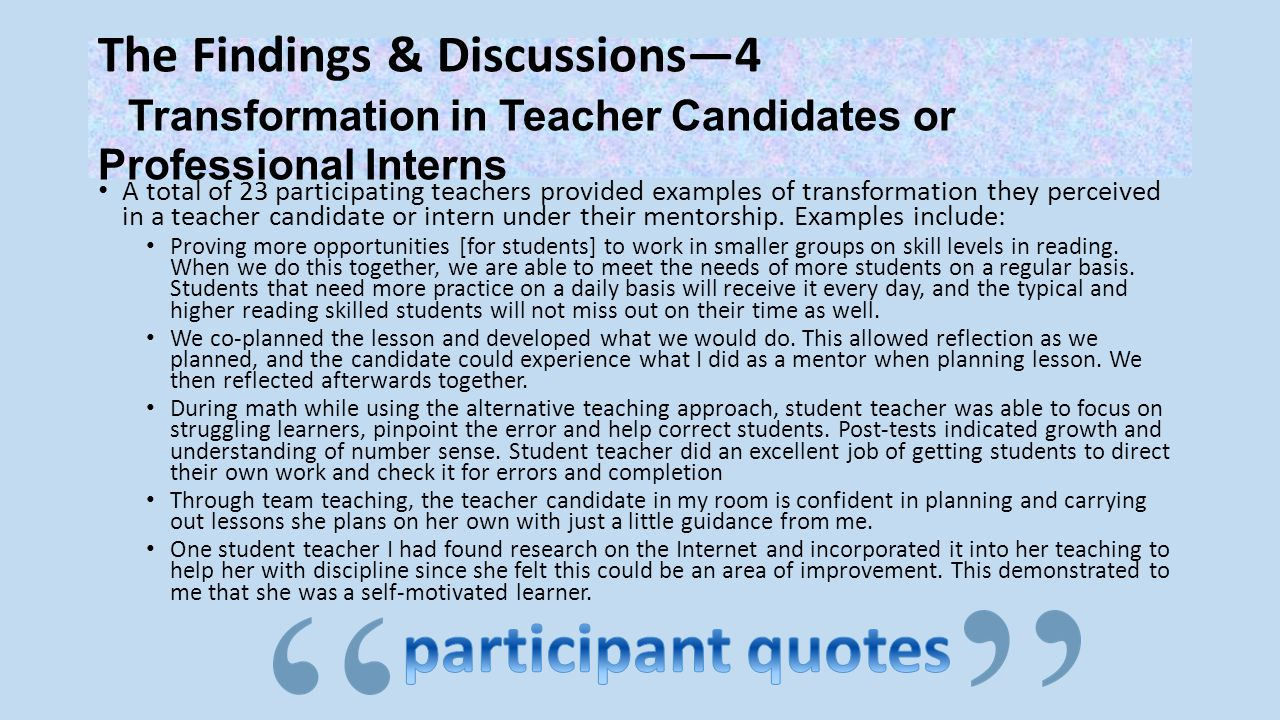 The Findings & Discussions—4 Transformation in Teacher Candidates or Professional Interns A total of 23 participating teachers provided examples of transformation they perceived in a teacher candidate or intern under their mentorship.