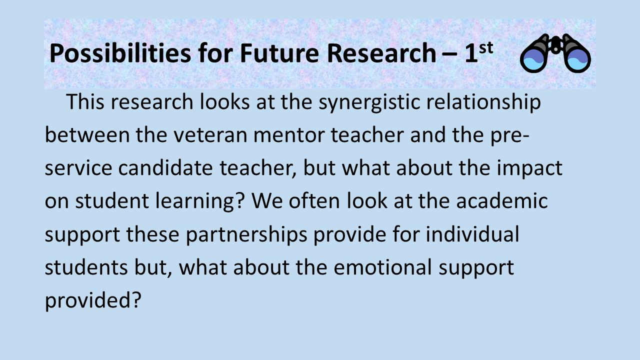Possibilities for Future Research – 1 st This research looks at the synergistic relationship between the veteran mentor teacher and the pre- service candidate teacher, but what about the impact on student learning.