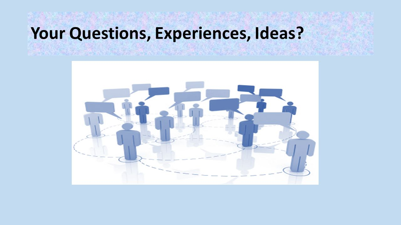 Your Questions, Experiences, Ideas