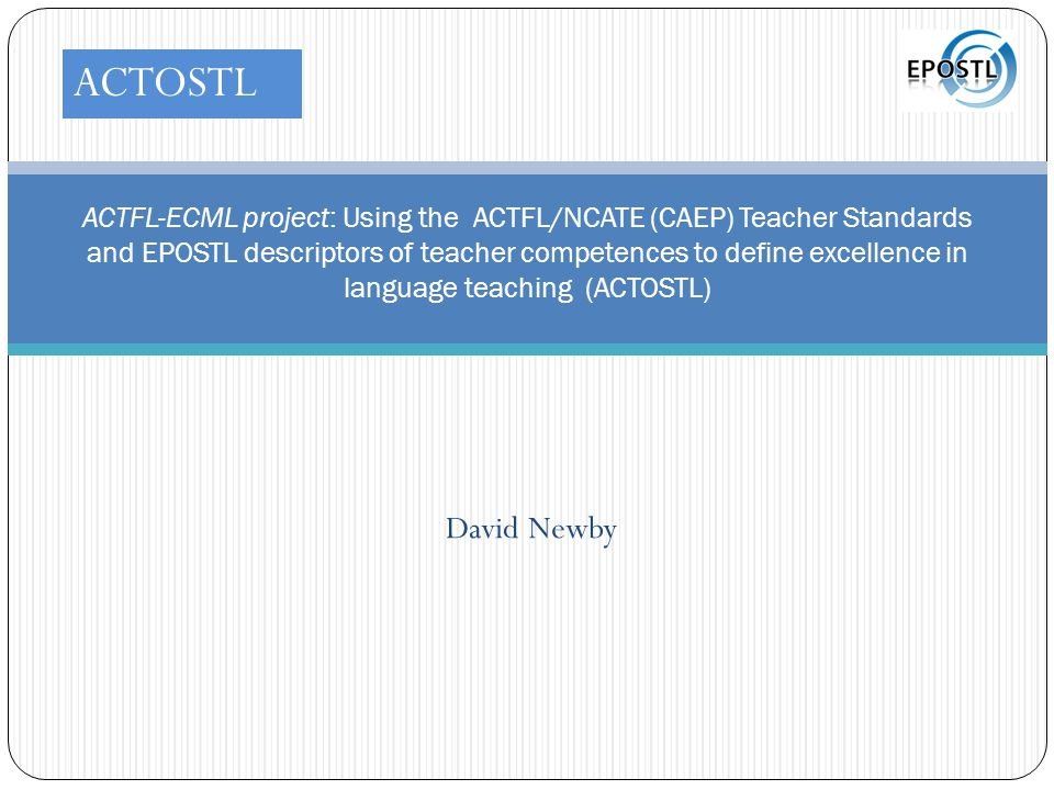 David Newby ACTFL-ECML project: Using the ACTFL/NCATE (CAEP) Teacher Standards and EPOSTL descriptors of teacher competences to define excellence in language teaching (ACTOSTL) ACTOSTL