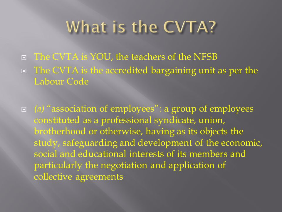  The CVTA is YOU, the teachers of the NFSB  The CVTA is the accredited bargaining unit as per the Labour Code  (a) association of employees : a group of employees constituted as a professional syndicate, union, brotherhood or otherwise, having as its objects the study, safeguarding and development of the economic, social and educational interests of its members and particularly the negotiation and application of collective agreements