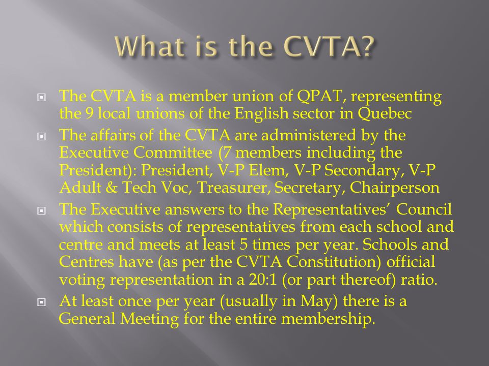  The CVTA is a member union of QPAT, representing the 9 local unions of the English sector in Quebec  The affairs of the CVTA are administered by the Executive Committee (7 members including the President): President, V-P Elem, V-P Secondary, V-P Adult & Tech Voc, Treasurer, Secretary, Chairperson  The Executive answers to the Representatives' Council which consists of representatives from each school and centre and meets at least 5 times per year.