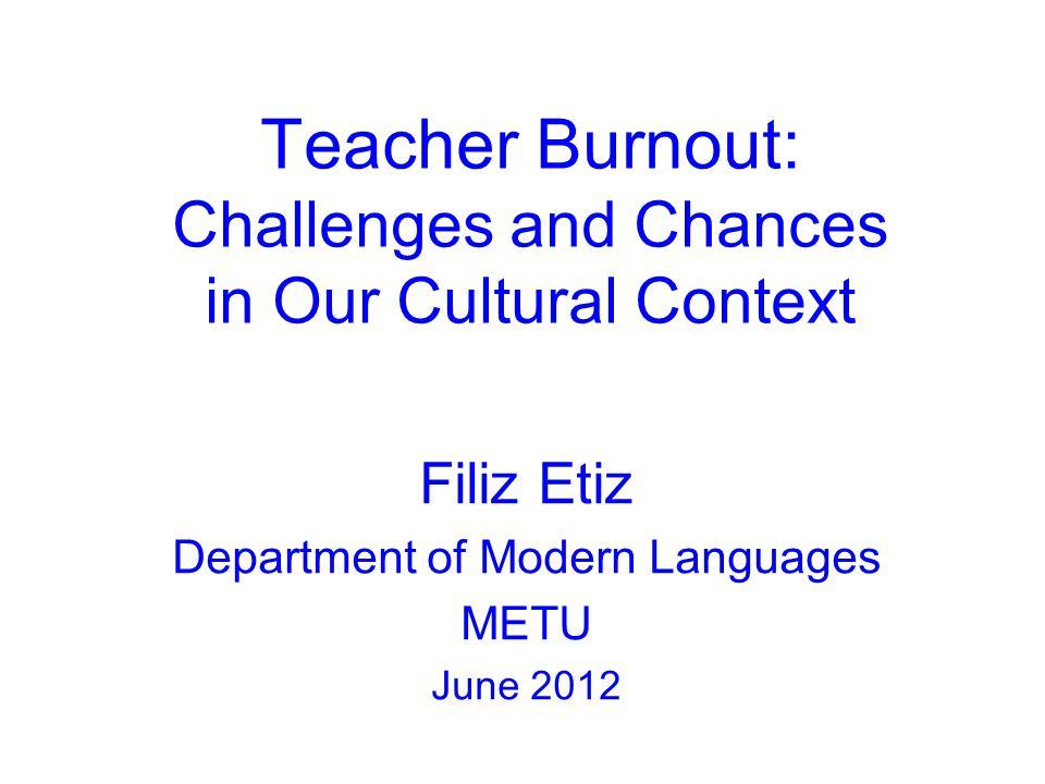 Teacher Burnout: Challenges and Chances in Our Cultural Context Filiz Etiz Department of Modern Languages METU June 2012