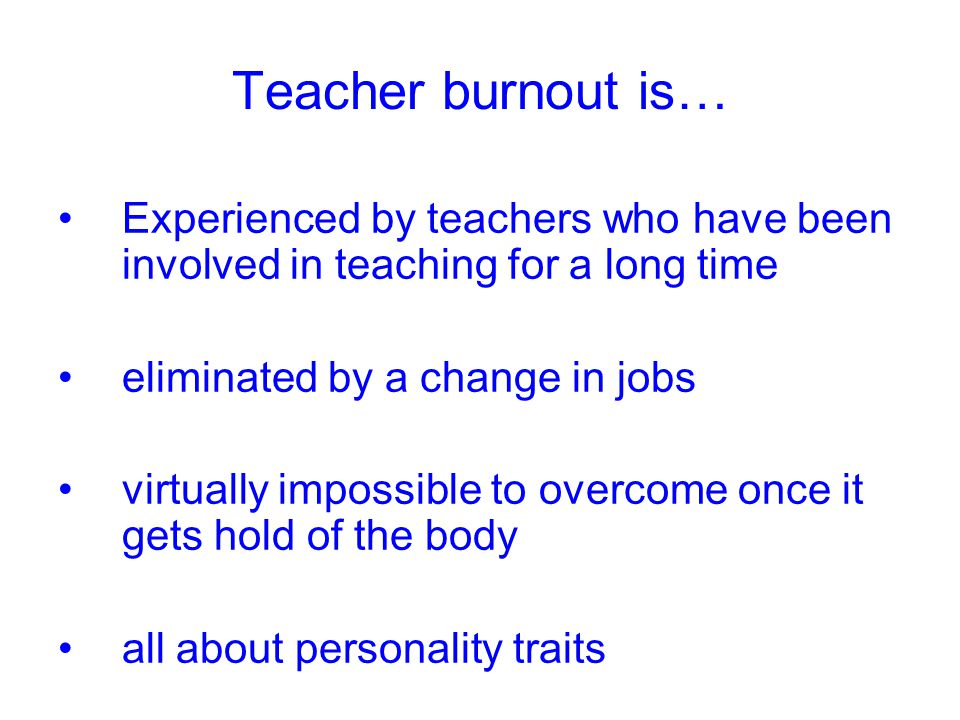 Teacher burnout is… Experienced by teachers who have been involved in teaching for a long time eliminated by a change in jobs virtually impossible to