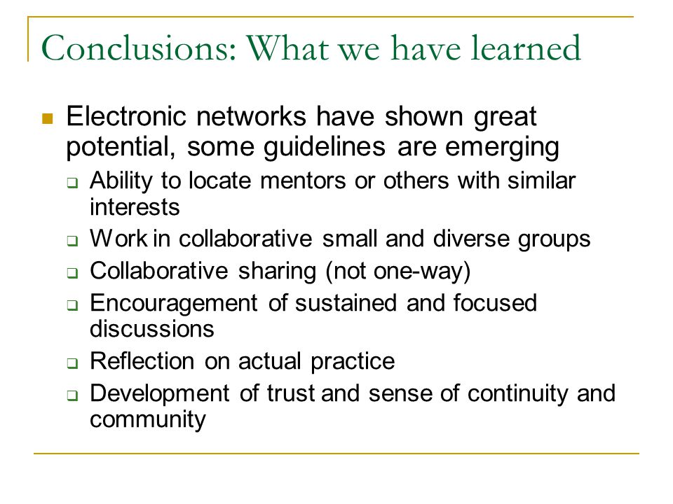 Conclusions: What we have learned Electronic networks have shown great potential, some guidelines are emerging  Ability to locate mentors or others w
