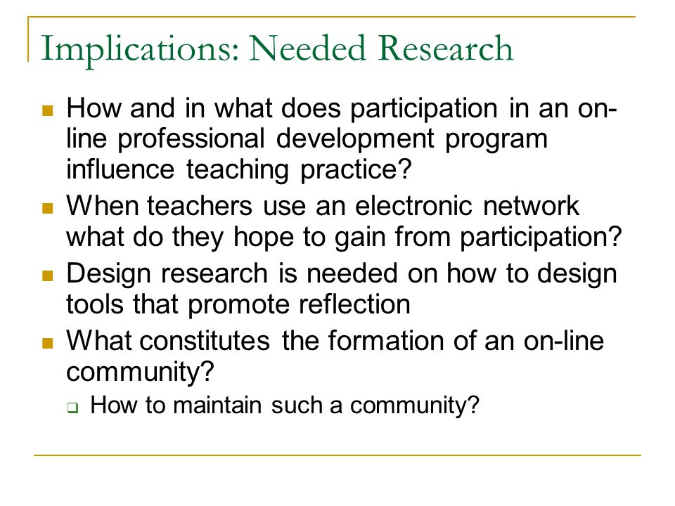 Implications: Needed Research How and in what does participation in an on- line professional development program influence teaching practice? When tea