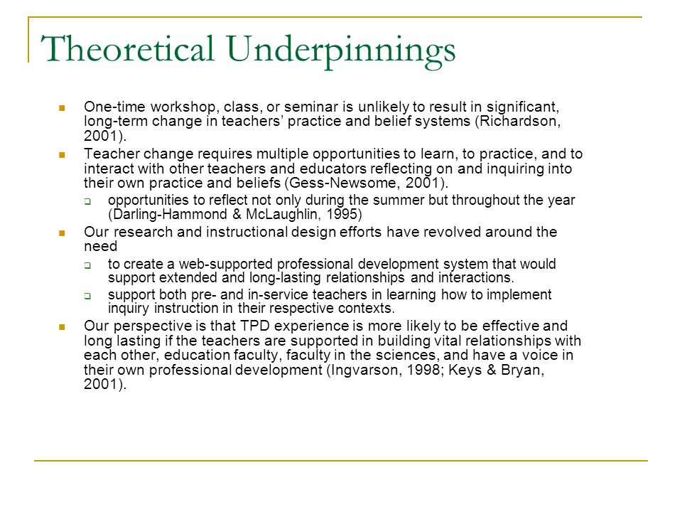 Theoretical Underpinnings One-time workshop, class, or seminar is unlikely to result in significant, long-term change in teachers' practice and belief