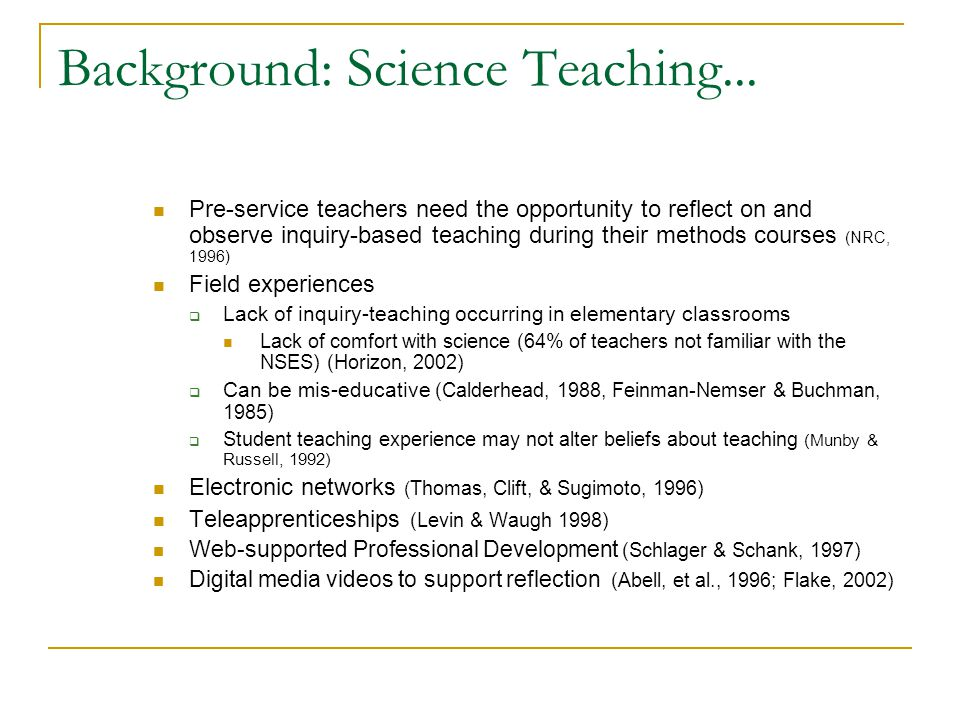 Background: Science Teaching... Pre-service teachers need the opportunity to reflect on and observe inquiry-based teaching during their methods course