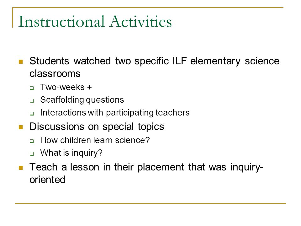 Instructional Activities Students watched two specific ILF elementary science classrooms  Two-weeks +  Scaffolding questions  Interactions with participating teachers Discussions on special topics  How children learn science.