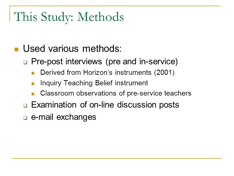 This Study: Methods Used various methods:  Pre-post interviews (pre and in-service) Derived from Horizon's instruments (2001) Inquiry Teaching Belief
