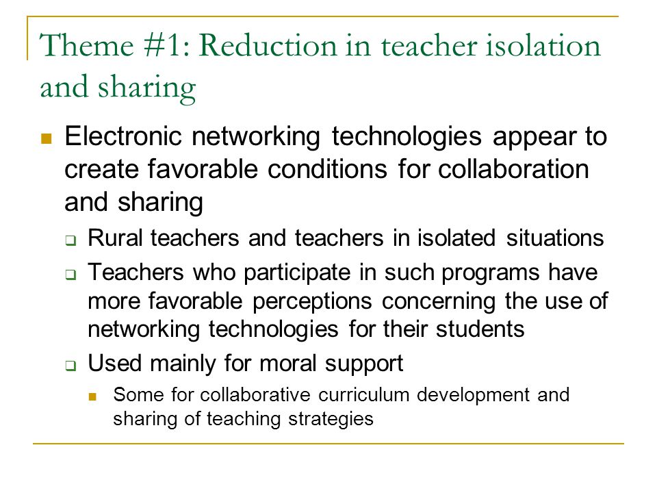 Theme #2: Reflection on Practice Research is mixed concerning the power of electronic networks to support reflection  Significant use focused on moral and emotional support (Gunn, 1995; Roddy, 1999 )  Pre-service settings messages content influenced by receiver rather than being reflective (Thomas, Clift, Sagurmoto, 1996) Reflective exchanges occur between faculty and students not between students  Studies have shown that reflective thought more common than in face-face setting (Hawkes, 2001)