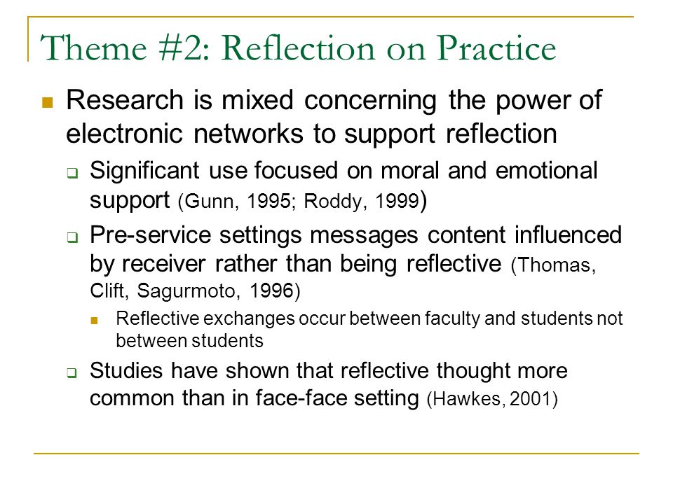 Theme #2: Reflection on Practice Research is mixed concerning the power of electronic networks to support reflection  Significant use focused on mora