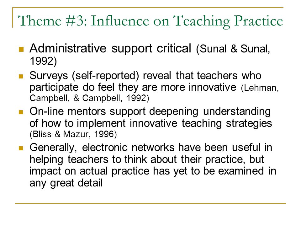 Theme #3: Influence on Teaching Practice Administrative support critical (Sunal & Sunal, 1992) Surveys (self-reported) reveal that teachers who participate do feel they are more innovative (Lehman, Campbell, & Campbell, 1992) On-line mentors support deepening understanding of how to implement innovative teaching strategies (Bliss & Mazur, 1996) Generally, electronic networks have been useful in helping teachers to think about their practice, but impact on actual practice has yet to be examined in any great detail