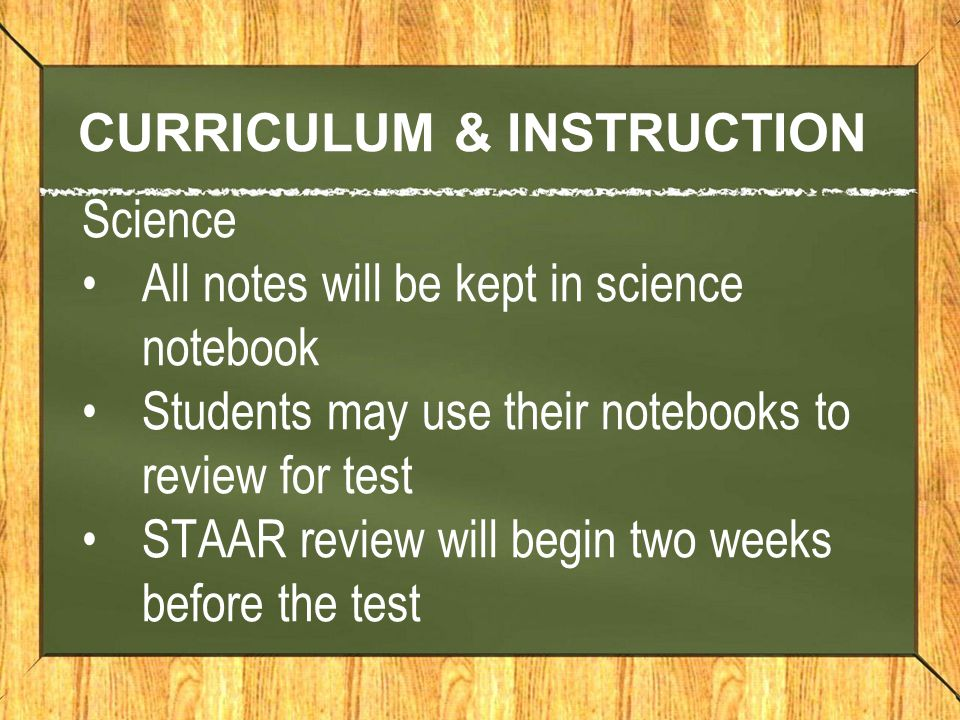 CURRICULUM & INSTRUCTION Science All notes will be kept in science notebook Students may use their notebooks to review for test STAAR review will begin two weeks before the test