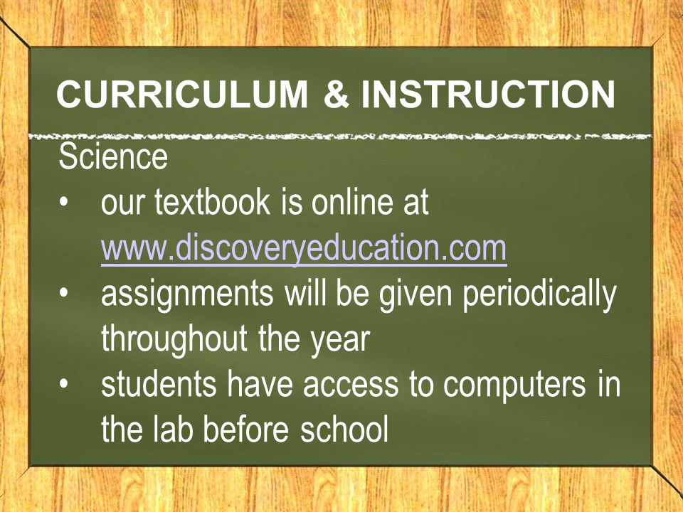 CURRICULUM & INSTRUCTION Science our textbook is online at www.discoveryeducation.com www.discoveryeducation.com assignments will be given periodically throughout the year students have access to computers in the lab before school