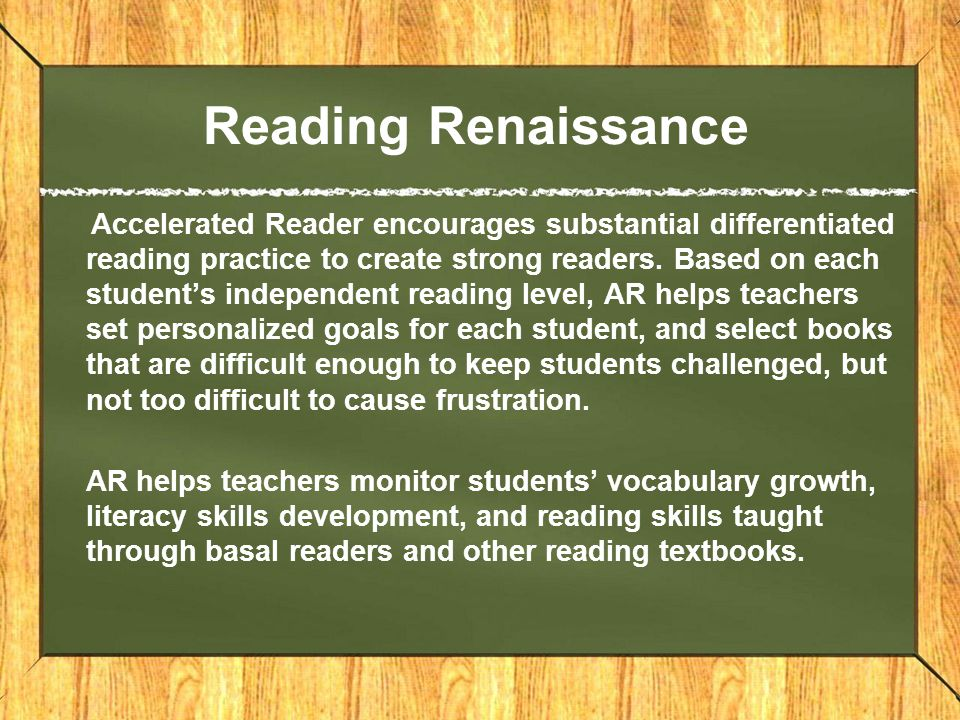 Reading Renaissance Accelerated Reader encourages substantial differentiated reading practice to create strong readers.
