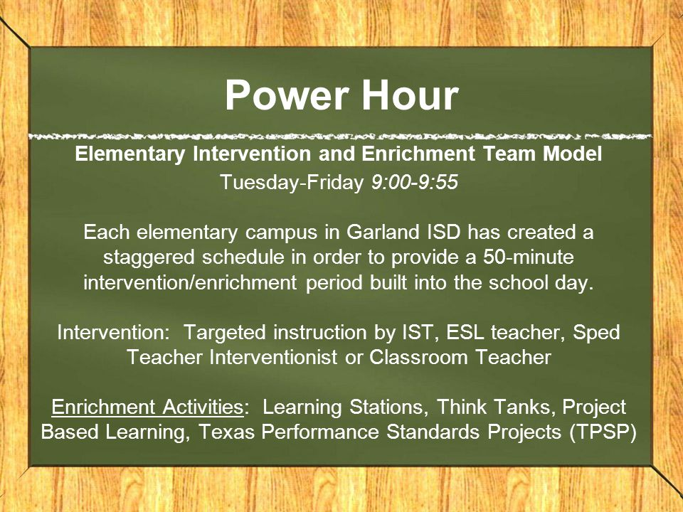 Power Hour Elementary Intervention and Enrichment Team Model Tuesday-Friday 9:00-9:55 Each elementary campus in Garland ISD has created a staggered schedule in order to provide a 50-minute intervention/enrichment period built into the school day.