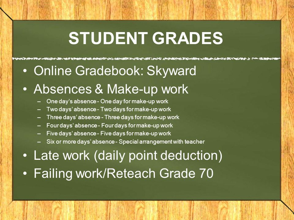 STUDENT GRADES Online Gradebook: Skyward Absences & Make-up work –One day's absence - One day for make-up work –Two days' absence - Two days for make-up work –Three days' absence - Three days for make-up work –Four days' absence - Four days for make-up work –Five days' absence - Five days for make-up work –Six or more days' absence - Special arrangement with teacher Late work (daily point deduction) Failing work/Reteach Grade 70