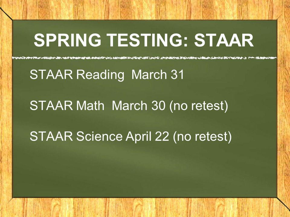 SPRING TESTING: STAAR STAAR Reading March 31 STAAR Math March 30 (no retest) STAAR Science April 22 (no retest)