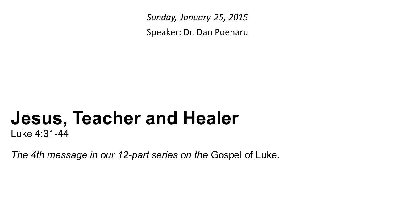 Sunday, January 25, 2015 Speaker: Dr. Dan Poenaru Jesus, Teacher and Healer Luke 4:31-44 The 4th message in our 12-part series on the Gospel of Luke.