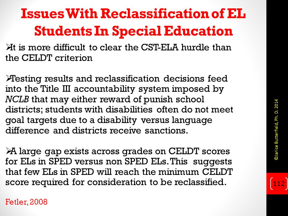 Issues With Reclassification of EL Students In Special Education  It is more difficult to clear the CST-ELA hurdle than the CELDT criterion  Testing results and reclassification decisions feed into the Title III accountability system imposed by NCLB that may either reward of punish school districts; students with disabilities often do not meet goal targets due to a disability versus language difference and districts receive sanctions.