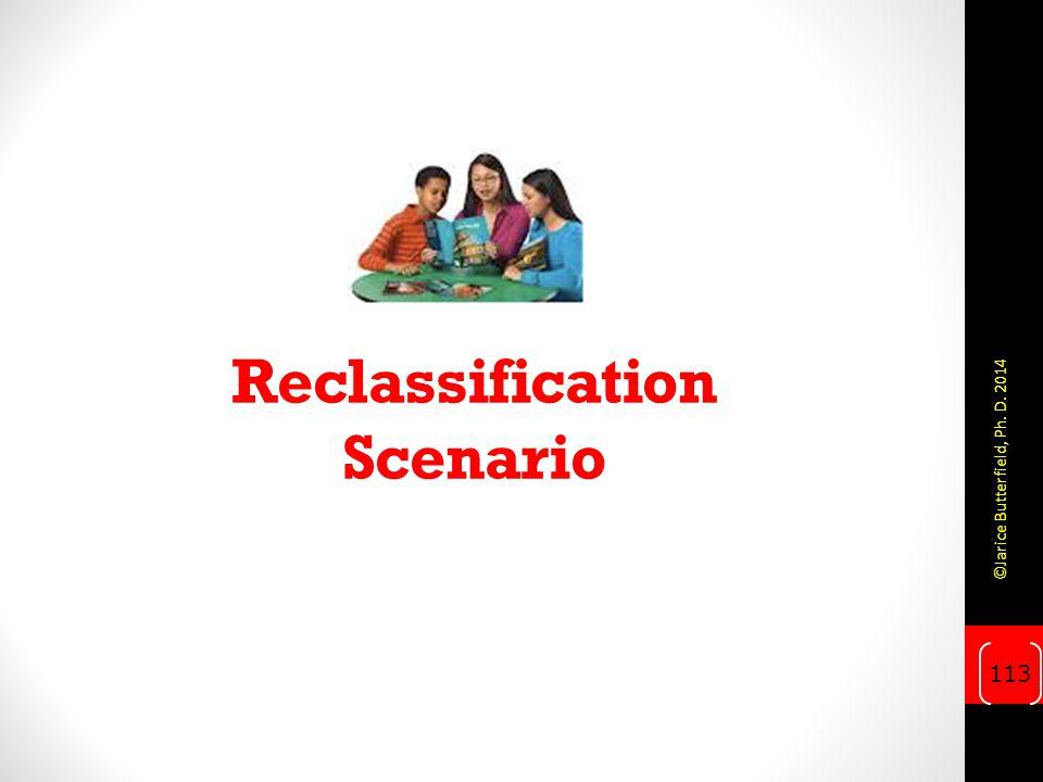 Reclassification Scenario 113 ©Jarice Butterfield, Ph. D. 2014