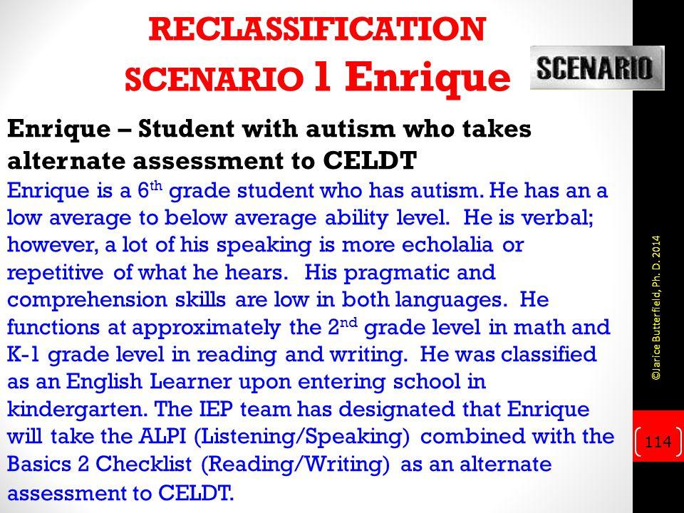 RECLASSIFICATION SCENARIO 1 Enrique Enrique – Student with autism who takes alternate assessment to CELDT Enrique is a 6 th grade student who has auti