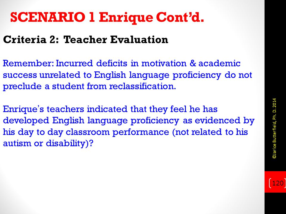 SCENARIO 1 Enrique Cont'd. Criteria 2: Teacher Evaluation Remember: Incurred deficits in motivation & academic success unrelated to English language p