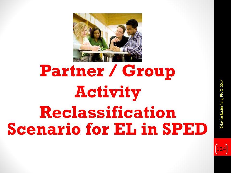 Partner / Group Activity Reclassification Scenario for EL in SPED 124 ©Jarice Butterfield, Ph. D. 2014