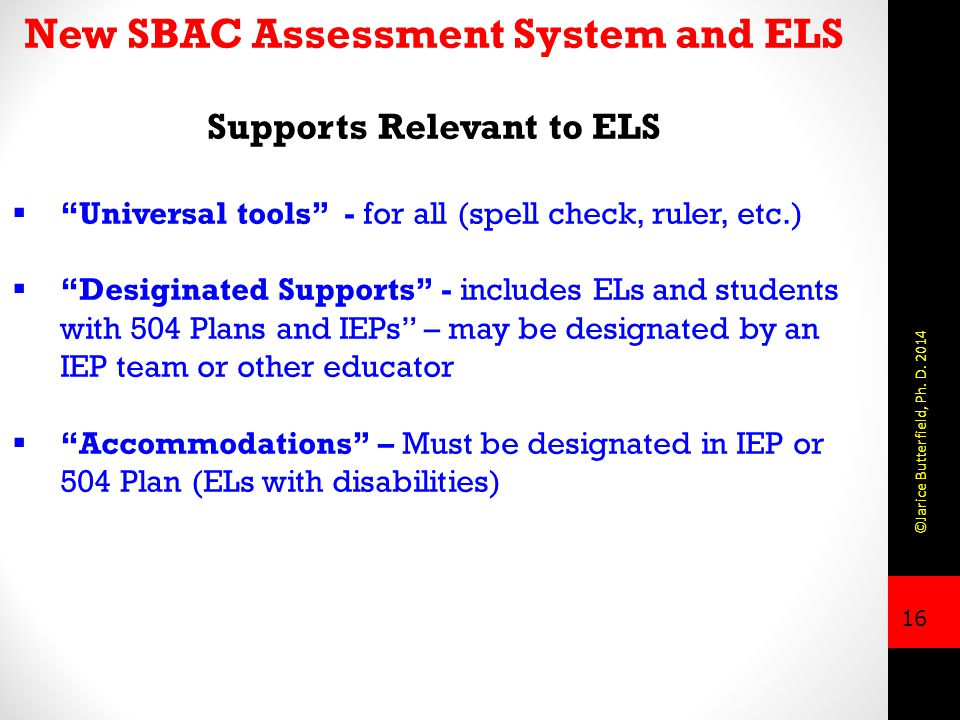 16 New SBAC Assessment System and ELS Supports Relevant to ELS  Universal tools - for all (spell check, ruler, etc.)  Desiginated Supports - includes ELs and students with 504 Plans and IEPs – may be designated by an IEP team or other educator  Accommodations – Must be designated in IEP or 504 Plan (ELs with disabilities) ©Jarice Butterfield, Ph.