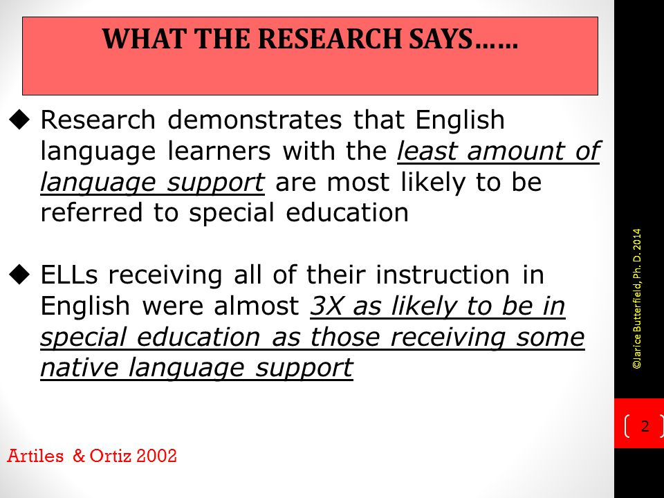 2  Research demonstrates that English language learners with the least amount of language support are most likely to be referred to special education  ELLs receiving all of their instruction in English were almost 3X as likely to be in special education as those receiving some native language support Artiles & Ortiz 2002 WHAT THE RESEARCH SAYS…… ©Jarice Butterfield, Ph.