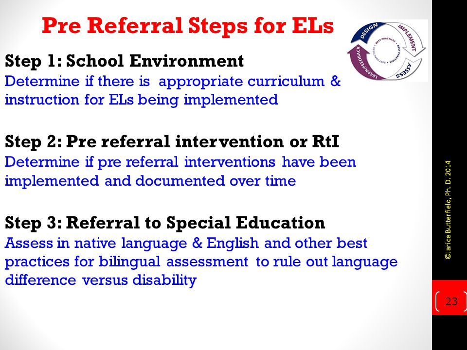 Step 1: School Environment Determine if there is appropriate curriculum & instruction for ELs being implemented Step 2: Pre referral intervention or RtI Determine if pre referral interventions have been implemented and documented over time Step 3: Referral to Special Education Assess in native language & English and other best practices for bilingual assessment to rule out language difference versus disability Pre Referral Steps for ELs 23 ©Jarice Butterfield, Ph.