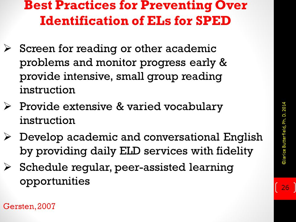  Screen for reading or other academic problems and monitor progress early & provide intensive, small group reading instruction  Provide extensive & varied vocabulary instruction  Develop academic and conversational English by providing daily ELD services with fidelity  Schedule regular, peer-assisted learning opportunities Gersten, 2007 Best Practices for Preventing Over Identification of ELs for SPED 26 ©Jarice Butterfield, Ph.