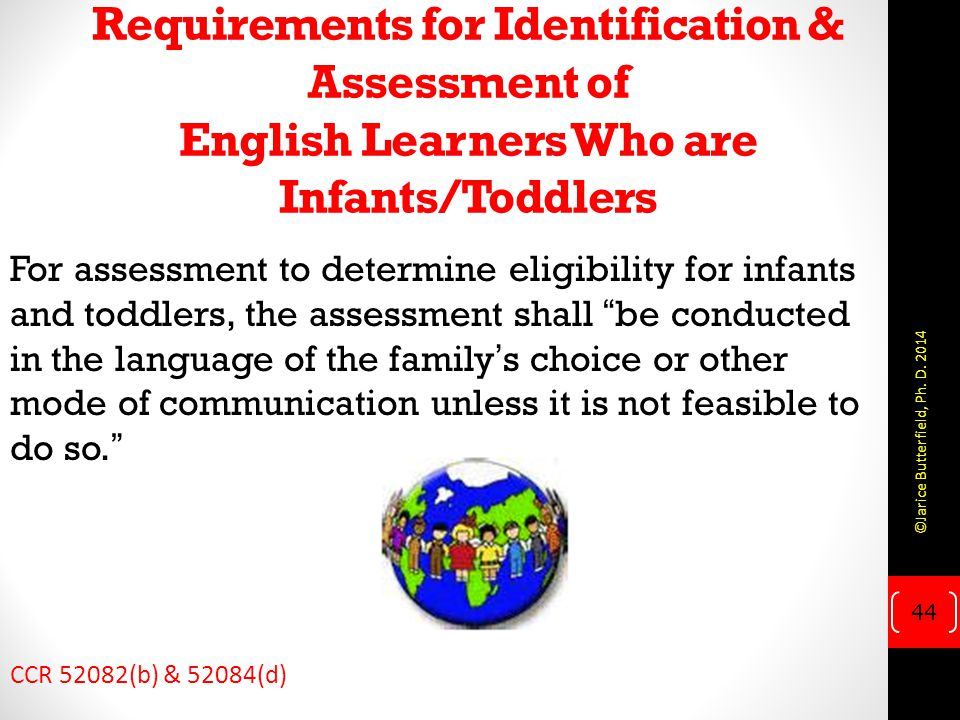 Requirements for Identification & Assessment of English Learners Who are Infants/Toddlers For assessment to determine eligibility for infants and toddlers, the assessment shall be conducted in the language of the family's choice or other mode of communication unless it is not feasible to do so. CCR 52082(b) & 52084(d) 44 ©Jarice Butterfield, Ph.