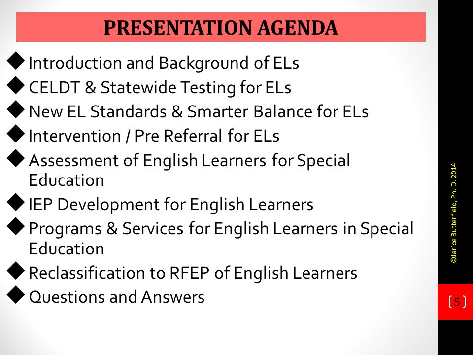 5  Introduction and Background of ELs  CELDT & Statewide Testing for ELs  New EL Standards & Smarter Balance for ELs  Intervention / Pre Referral for ELs  Assessment of English Learners for Special Education  IEP Development for English Learners  Programs & Services for English Learners in Special Education  Reclassification to RFEP of English Learners  Questions and Answers PRESENTATION AGENDA ©Jarice Butterfield, Ph.