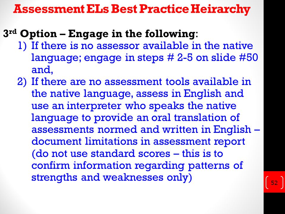 3 rd Option – Engage in the following: 1)If there is no assessor available in the native language; engage in steps # 2-5 on slide #50 and, 2)If there are no assessment tools available in the native language, assess in English and use an interpreter who speaks the native language to provide an oral translation of assessments normed and written in English – document limitations in assessment report (do not use standard scores – this is to confirm information regarding patterns of strengths and weaknesses only) 52