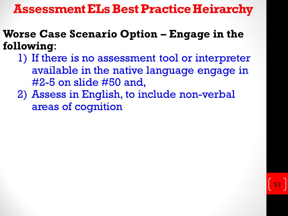 Assessment ELs Best Practice Heirarchy Worse Case Scenario Option – Engage in the following: 1)If there is no assessment tool or interpreter available in the native language engage in #2-5 on slide #50 and, 2)Assess in English, to include non-verbal areas of cognition 53
