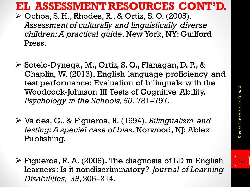 EL ASSESSMENT RESOURCES CONT'D.  Ochoa, S. H., Rhodes, R., & Ortiz, S. O. (2005). Assessment of culturally and linguistically diverse children: A pra