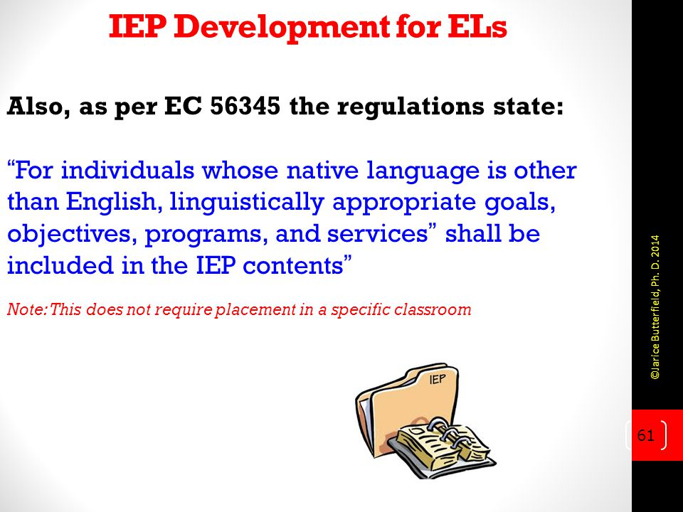 IEP Development for ELs Also, as per EC 56345 the regulations state: For individuals whose native language is other than English, linguistically appropriate goals, objectives, programs, and services shall be included in the IEP contents Note: This does not require placement in a specific classroom 61 ©Jarice Butterfield, Ph.