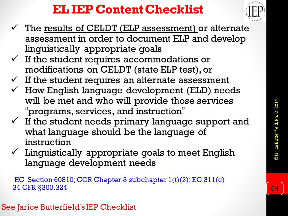 EL IEP Content Checklist The results of CELDT (ELP assessment) or alternate assessment in order to document ELP and develop linguistically appropriate goals If the student requires accommodations or modifications on CELDT (state ELP test), or If the student requires an alternate assessment How English language development (ELD) needs will be met and who will provide those services programs, services, and instruction If the student needs primary language support and what language should be the language of instruction Linguistically appropriate goals to meet English language development needs EC Section 60810; CCR Chapter 3 subchapter 1(t)(2); EC 311(c) 34 CFR §300.324 See Jarice Butterfield's IEP Checklist 64 ©Jarice Butterfield, Ph.