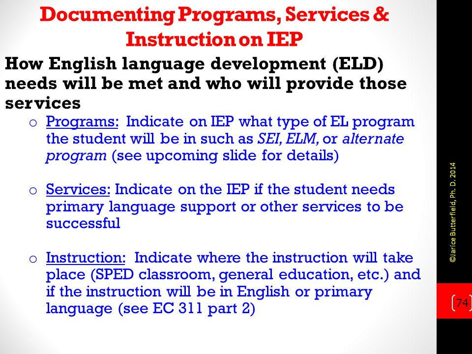 Documenting Programs, Services & Instruction on IEP How English language development (ELD) needs will be met and who will provide those services o Programs: Indicate on IEP what type of EL program the student will be in such as SEI, ELM, or alternate program (see upcoming slide for details) o Services: Indicate on the IEP if the student needs primary language support or other services to be successful o Instruction: Indicate where the instruction will take place (SPED classroom, general education, etc.) and if the instruction will be in English or primary language (see EC 311 part 2) 74 ©Jarice Butterfield, Ph.