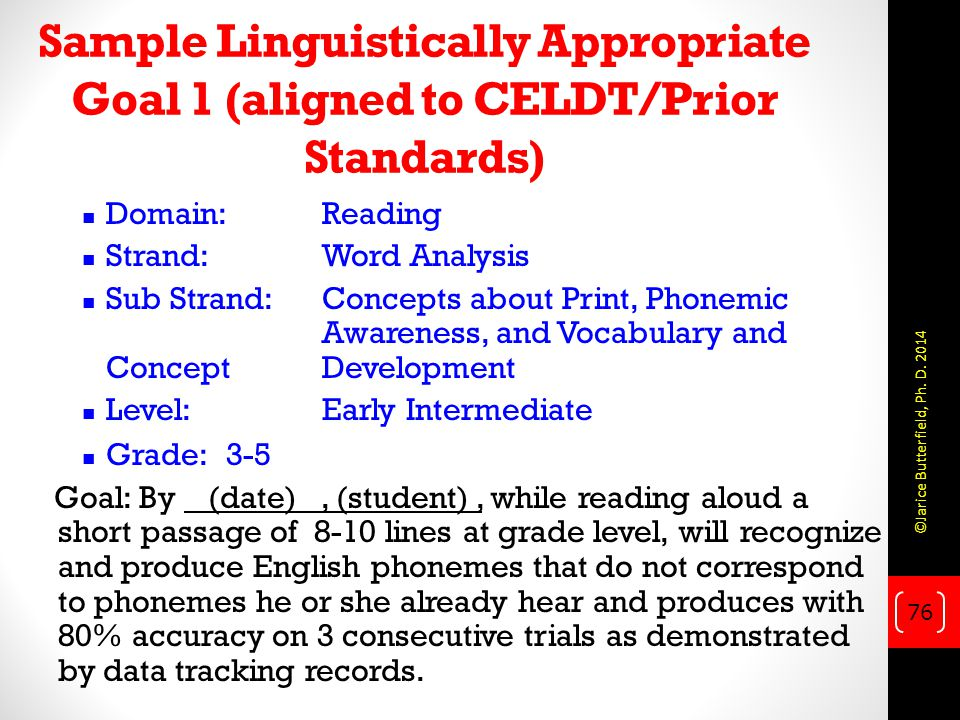 Sample Linguistically Appropriate Goal 1 (aligned to CELDT/Prior Standards) Domain: Reading Strand:Word Analysis Sub Strand:Concepts about Print, Phonemic Awareness, and Vocabulary and Concept Development Level: Early Intermediate Grade: 3-5 Goal: By (date), (student), while reading aloud a short passage of 8-10 lines at grade level, will recognize and produce English phonemes that do not correspond to phonemes he or she already hear and produces with 80% accuracy on 3 consecutive trials as demonstrated by data tracking records.